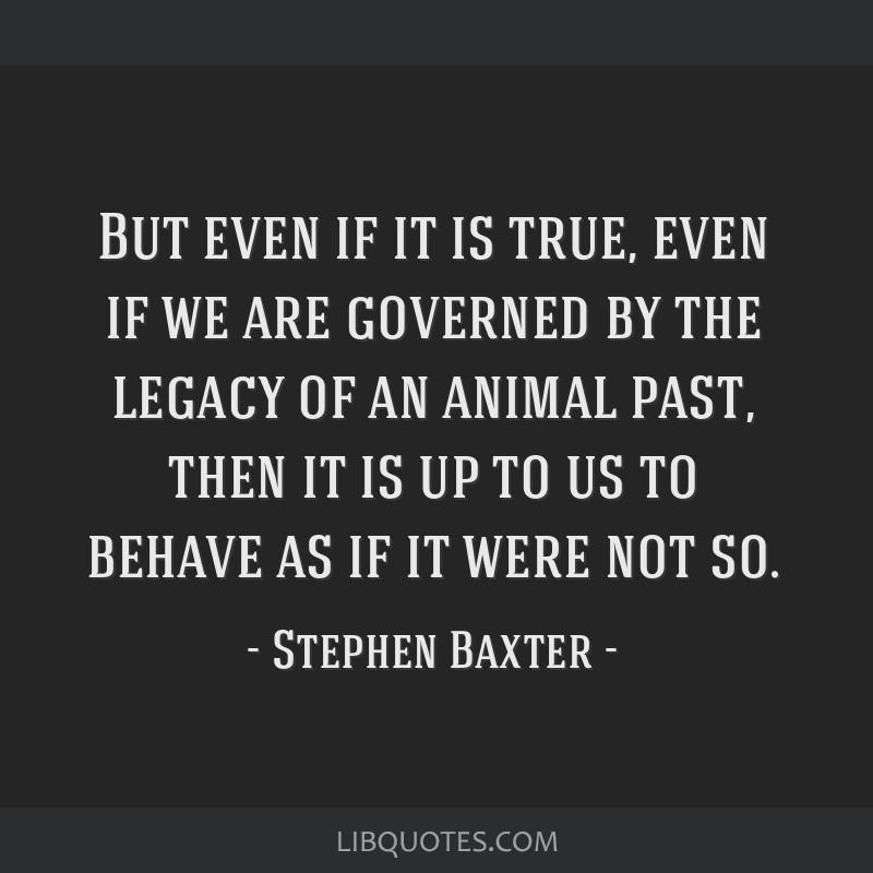 But even if it is true, even if we are governed by the legacy of an animal past, then it is up to us to behave as if it were not so.