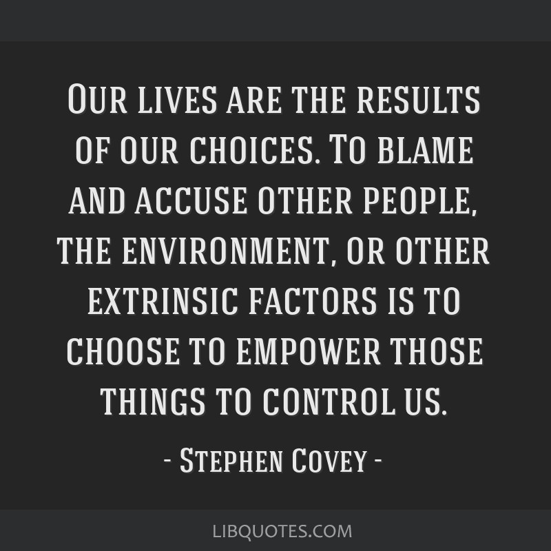 Our lives are the results of our choices. To blame and accuse other people, the environment, or other extrinsic factors is to choose to empower those ...