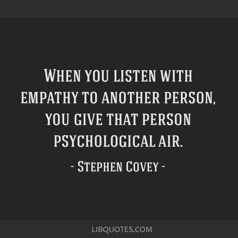 When you listen with empathy to another person, you give that person psychological air.