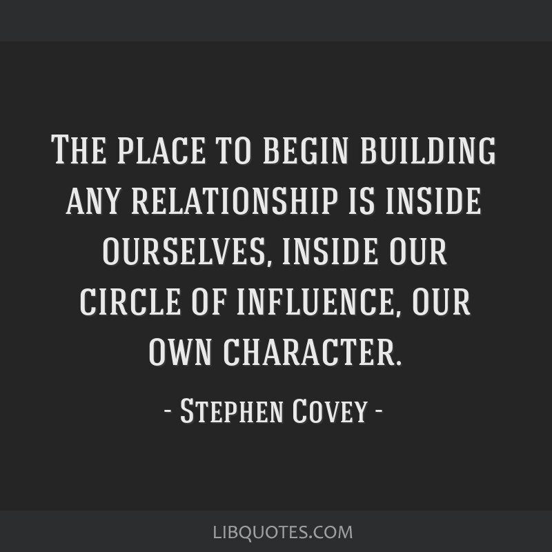 The place to begin building any relationship is inside ourselves, inside our circle of influence, our own character.