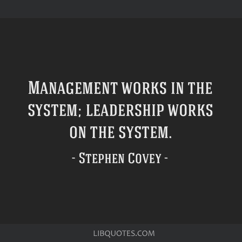Management works in the system; leadership works on the system.