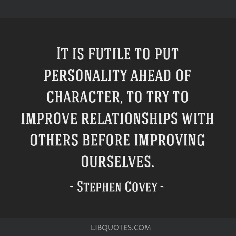 It is futile to put personality ahead of character, to try to improve relationships with others before improving ourselves.