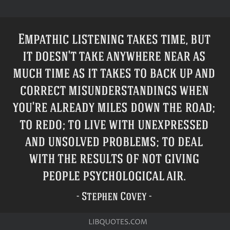 Empathic listening takes time, but it doesn't take anywhere near as much time as it takes to back up and correct misunderstandings when you're...