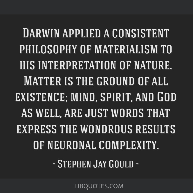 Darwin applied a consistent philosophy of materialism to his interpretation of nature. Matter is the ground of all existence; mind, spirit, and God...