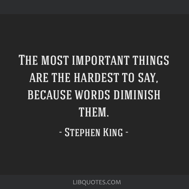 The most important things are the hardest to say, because words diminish them.