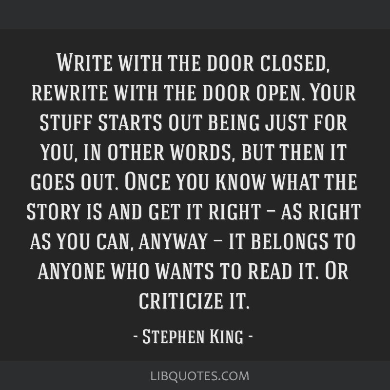 Write with the door closed, rewrite with the door open. Your stuff starts out being just for you, in other words, but then it goes out. Once you know ...