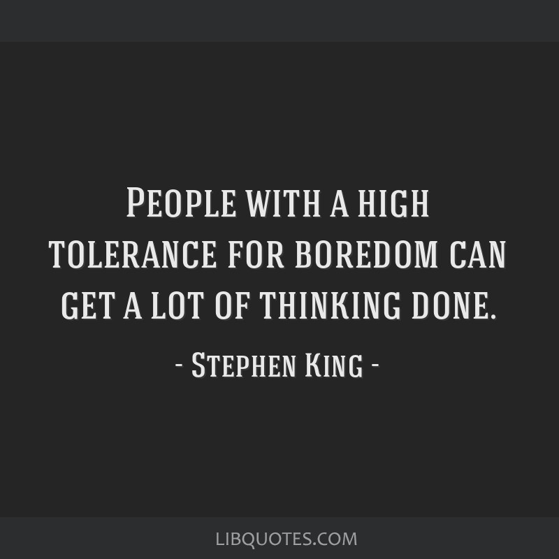 People with a high tolerance for boredom can get a lot of thinking done.