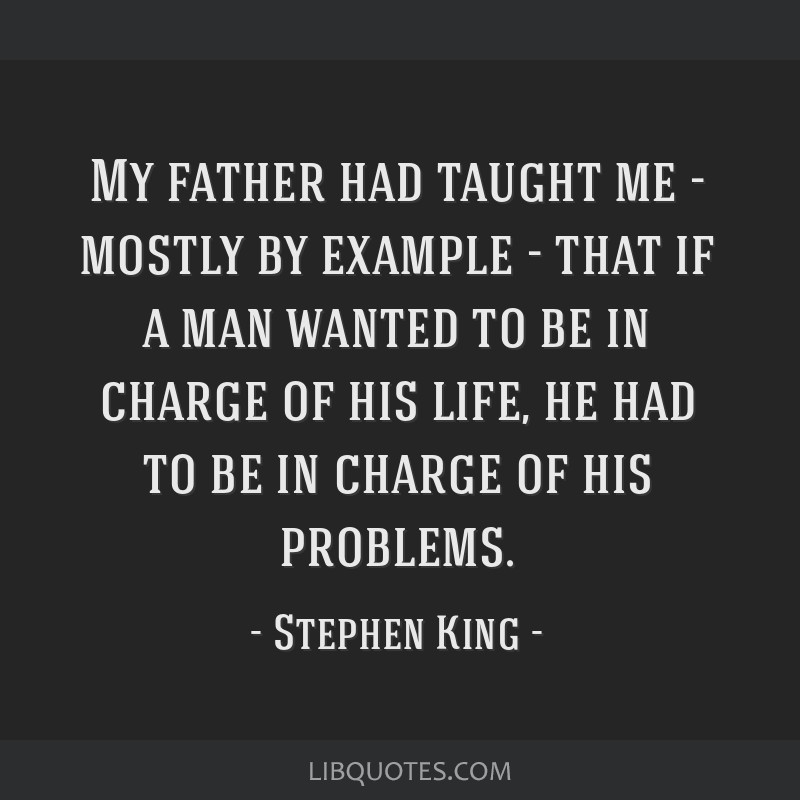 My father had taught me - mostly by example - that if a man wanted to be in charge of his life, he had to be in charge of his problems.