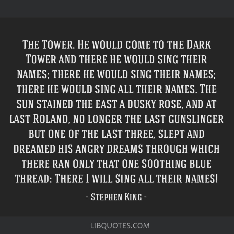 The Tower. He would come to the Dark Tower and there he would sing their names; there he would sing their names; there he would sing all their names. ...