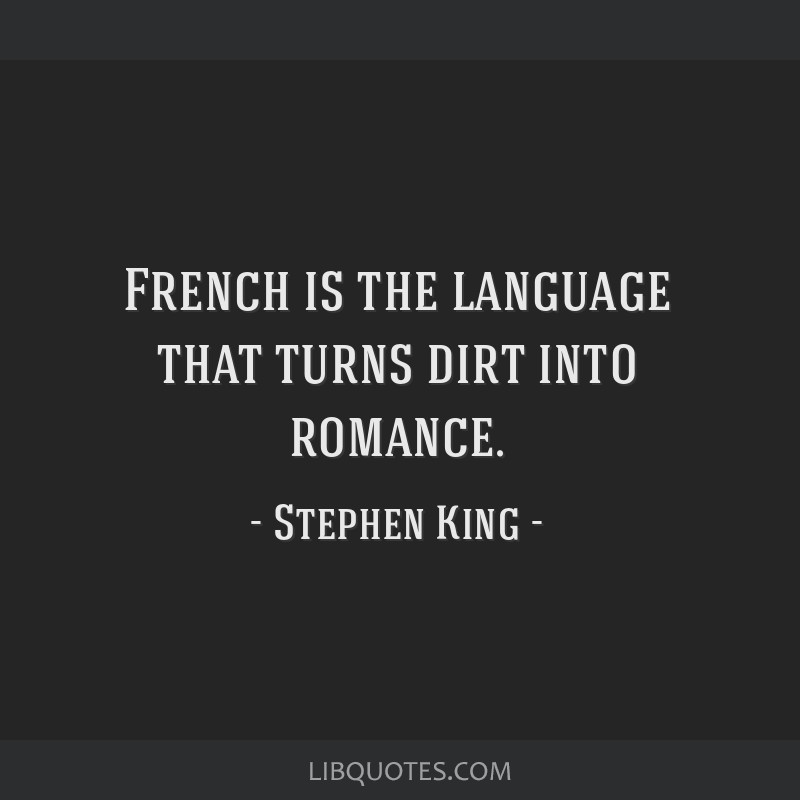 French is the language that turns dirt into romance.