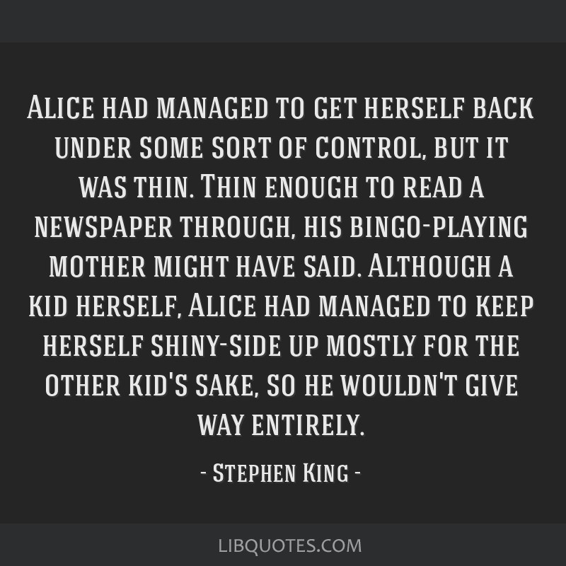Alice had managed to get herself back under some sort of control, but it was thin. Thin enough to read a newspaper through, his bingo-playing mother...