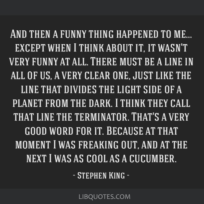 And then a funny thing happened to me... except when I think about it, it wasn't very funny at all. There must be a line in all of us, a very clear...