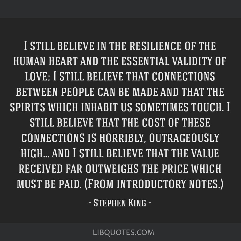 I still believe in the resilience of the human heart and the essential validity of love; I still believe that connections between people can be made...