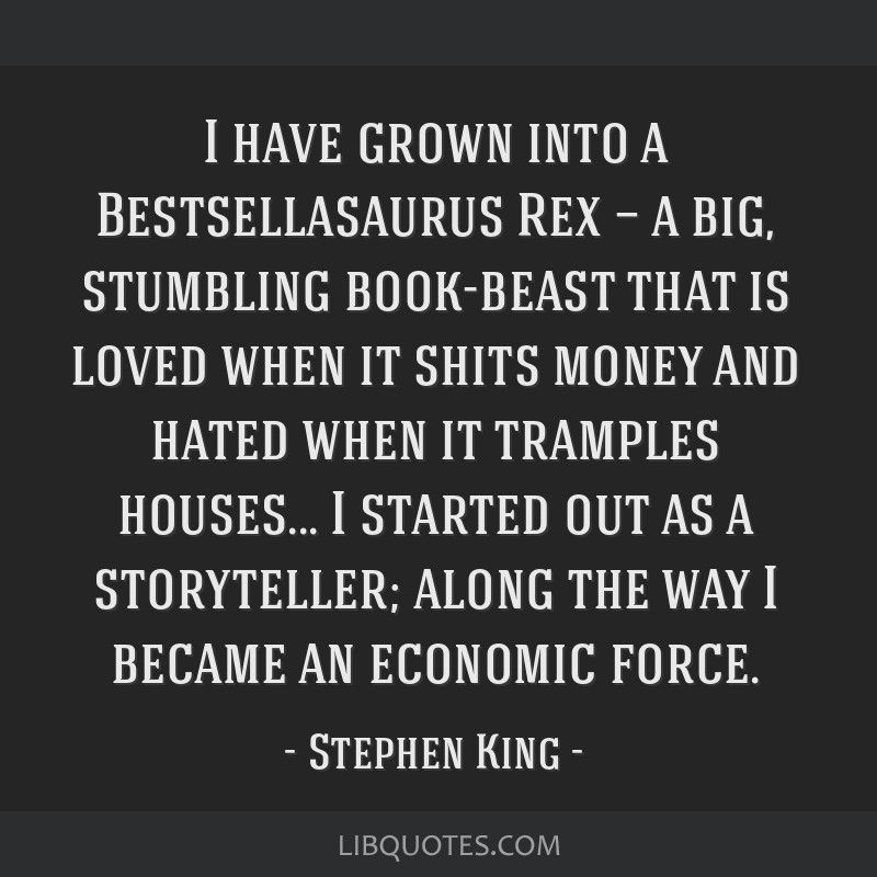I have grown into a Bestsellasaurus Rex — a big, stumbling book-beast that is loved when it shits money and hated when it tramples houses... I...