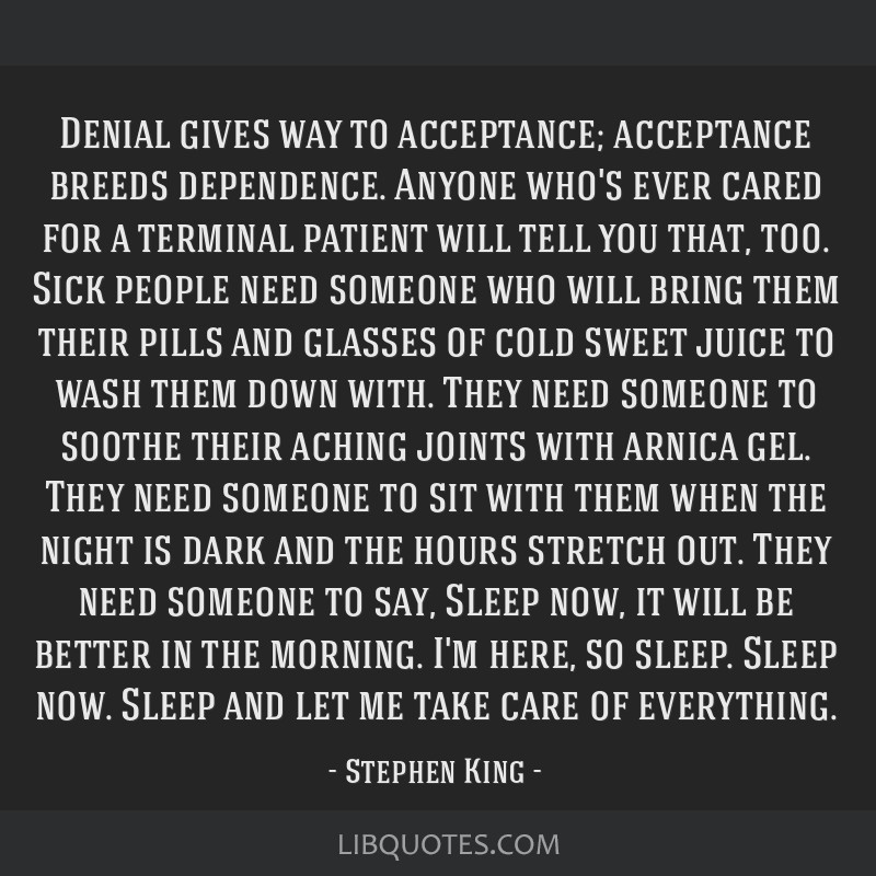Denial gives way to acceptance; acceptance breeds dependence. Anyone who's ever cared for a terminal patient will tell you that, too. Sick people...