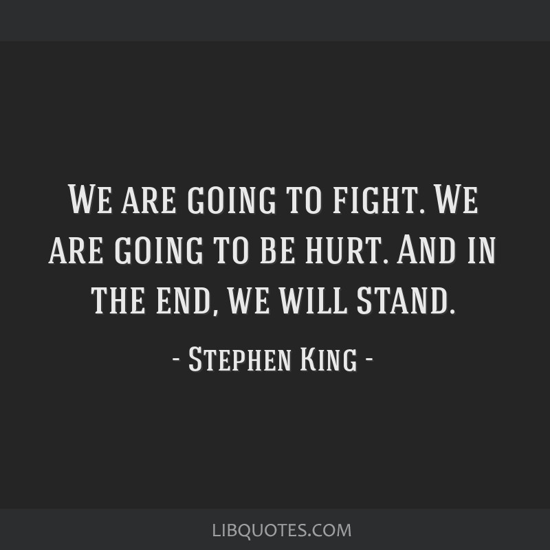 We are going to fight. We are going to be hurt. And in the end, we will stand.