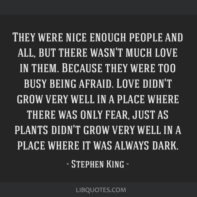 They were nice enough people and all, but there wasn't much love in them. Because they were too busy being afraid. Love didn't grow very well in a...