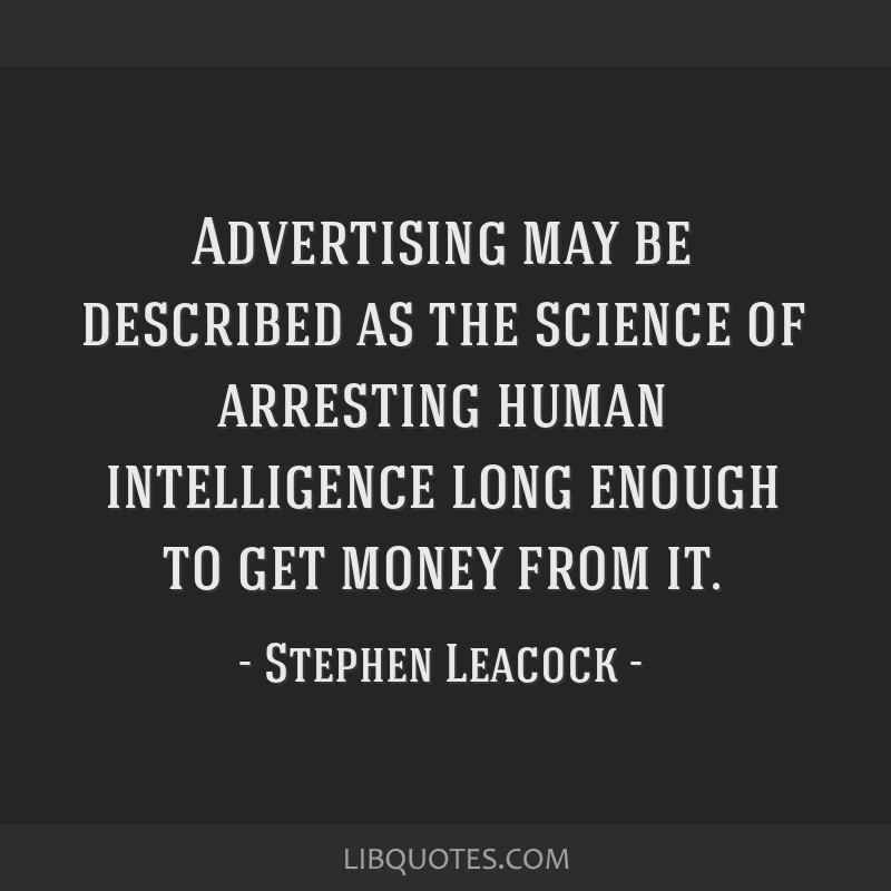 Advertising may be described as the science of arresting human intelligence long enough to get money from it.