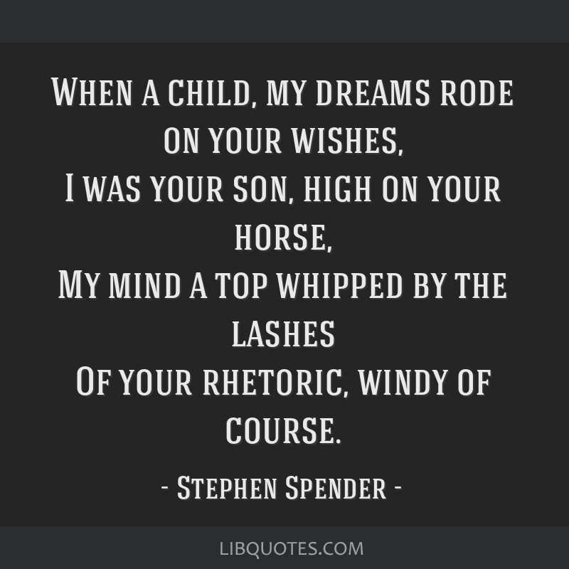 When a child, my dreams rode on your wishes, I was your son, high on your horse, My mind a top whipped by the lashes Of your rhetoric, windy of...