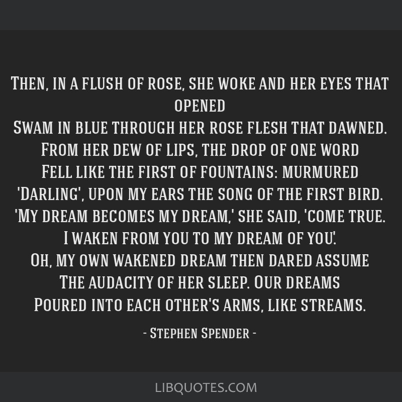 Then, in a flush of rose, she woke and her eyes that opened Swam in blue through her rose flesh that dawned. From her dew of lips, the drop of one...