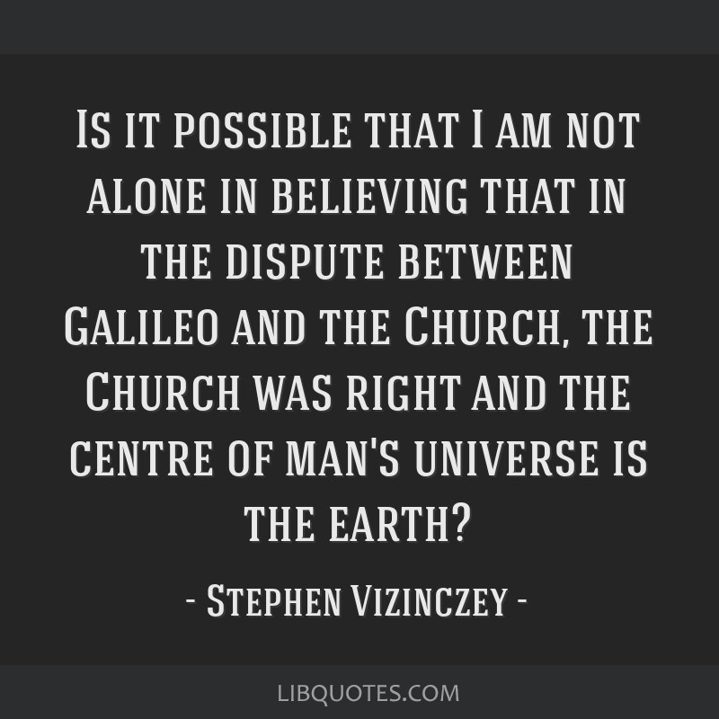 Is it possible that I am not alone in believing that in the dispute between Galileo and the Church, the Church was right and the centre of man's...