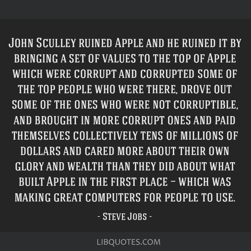 John Sculley ruined Apple and he ruined it by bringing a set of values to the top of Apple which were corrupt and corrupted some of the top people...