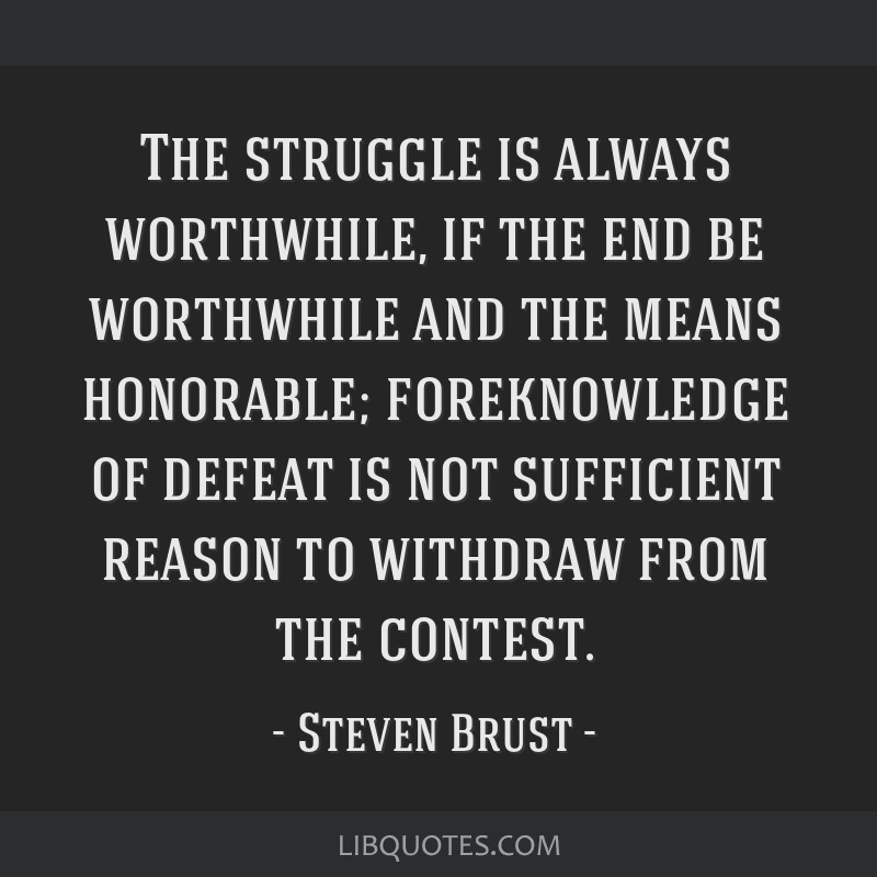 The struggle is always worthwhile, if the end be worthwhile and the means honorable; foreknowledge of defeat is not sufficient reason to withdraw...