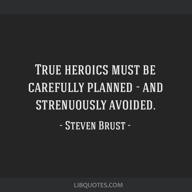 True heroics must be carefully planned - and strenuously avoided.