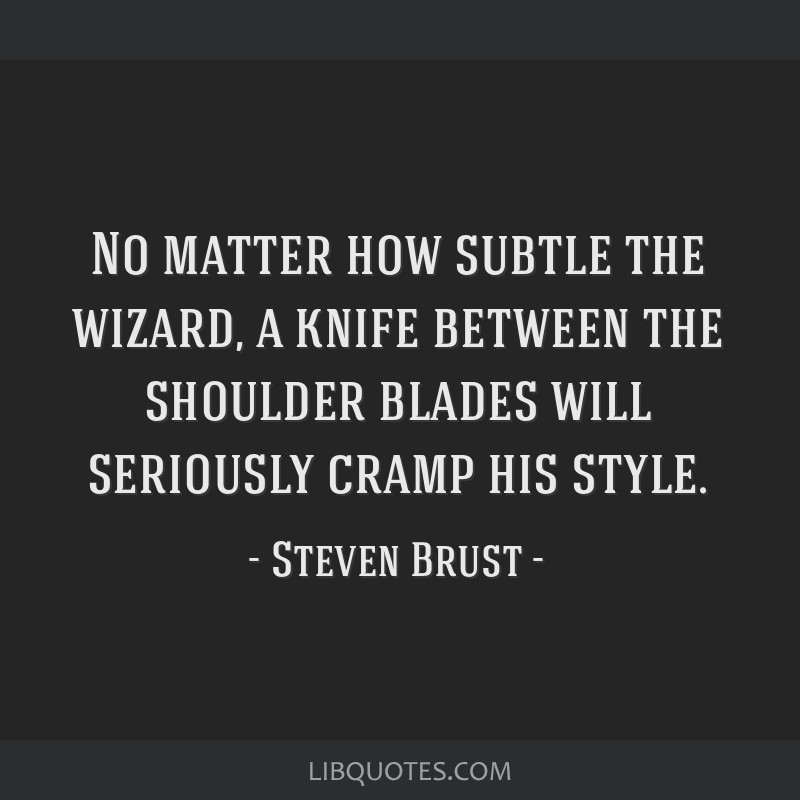 No matter how subtle the wizard, a knife between the shoulder blades will seriously cramp his style.
