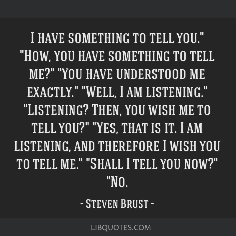 I have something to tell you. How, you have something to tell me? You have understood me exactly. Well, I am listening. Listening? Then, you wish me...