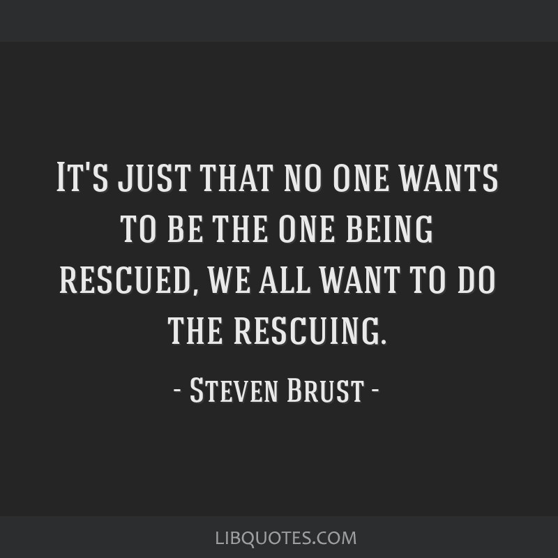 It's just that no one wants to be the one being rescued, we all want to do the rescuing.