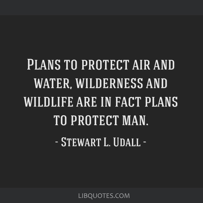 Plans to protect air and water, wilderness and wildlife are in fact plans to protect man.