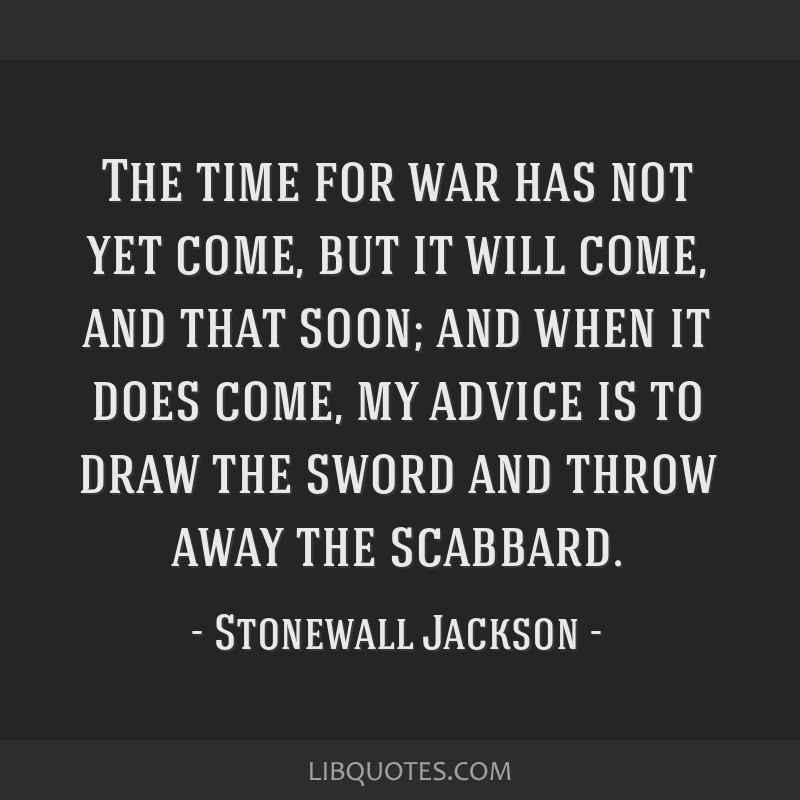 Stonewall Jackson Quotes: The Time For War Has Not Yet Come, But It Will Come, And