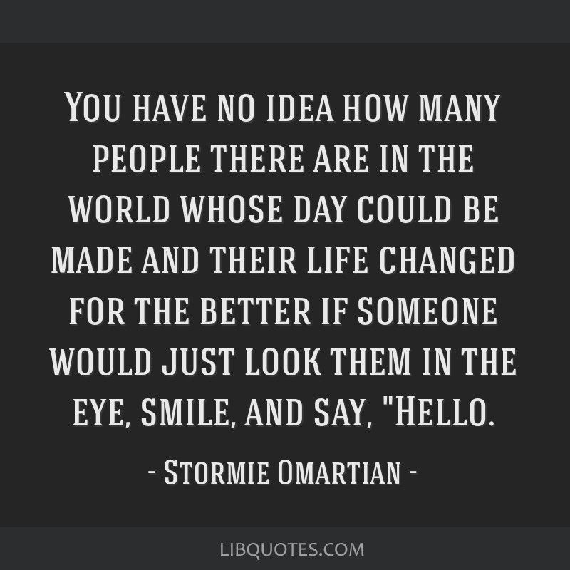You have no idea how many people there are in the world whose day could be made and their life changed for the better if someone would just look them ...