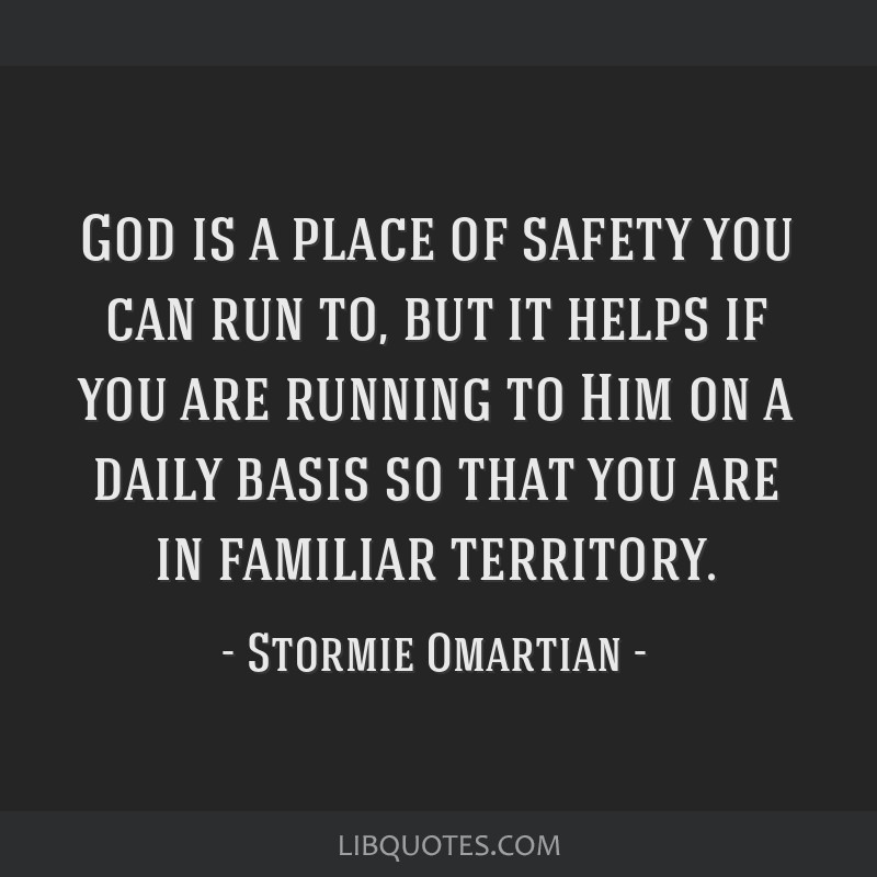 God is a place of safety you can run to, but it helps if you are running to Him on a daily basis so that you are in familiar territory.