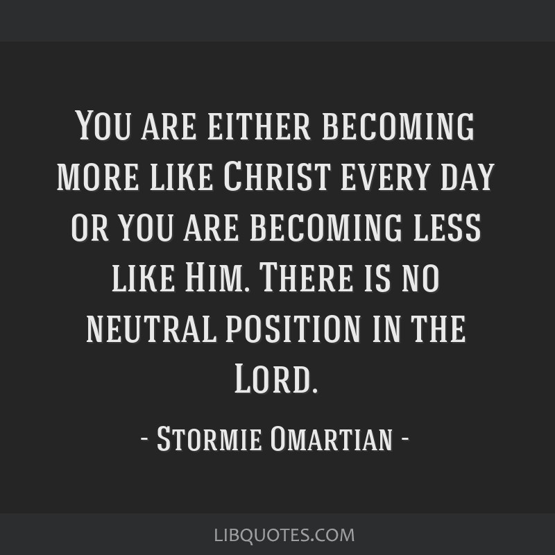 You are either becoming more like Christ every day or you are becoming less like Him. There is no neutral position in the Lord.