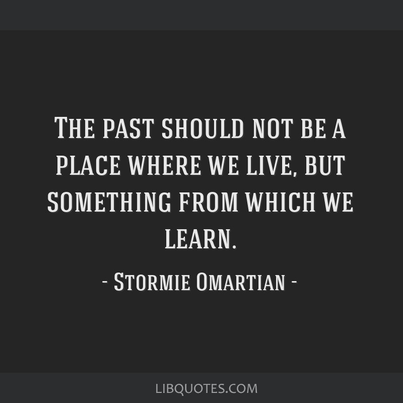 The past should not be a place where we live, but something from which we learn.
