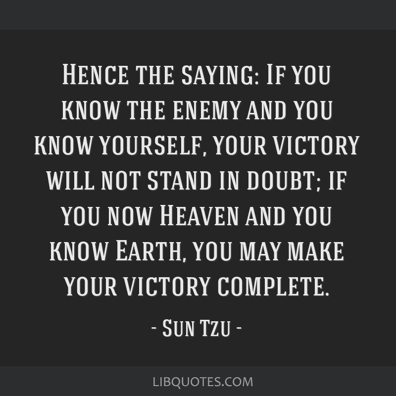 Hence the saying: If you know the enemy and you know yourself, your victory will not stand in doubt; if you now Heaven and you know Earth, you may...