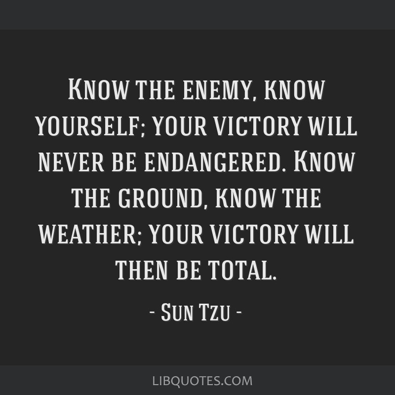 Know the enemy, know yourself; your victory will never be endangered. Know the ground, know the weather; your victory will then be total.