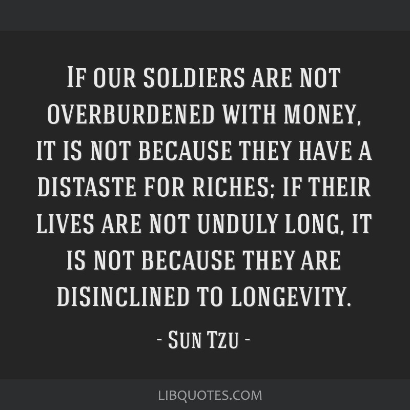 If our soldiers are not overburdened with money, it is not because they have a distaste for riches; if their lives are not unduly long, it is not...