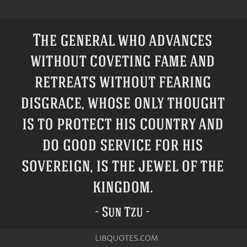 The general who advances without coveting fame and retreats without fearing disgrace, whose only thought is to protect his country and do good...