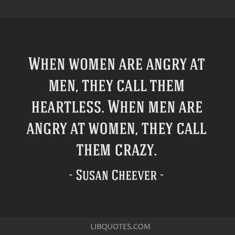 When women are angry at men, they call them heartless. When men are angry at women, they call them crazy.