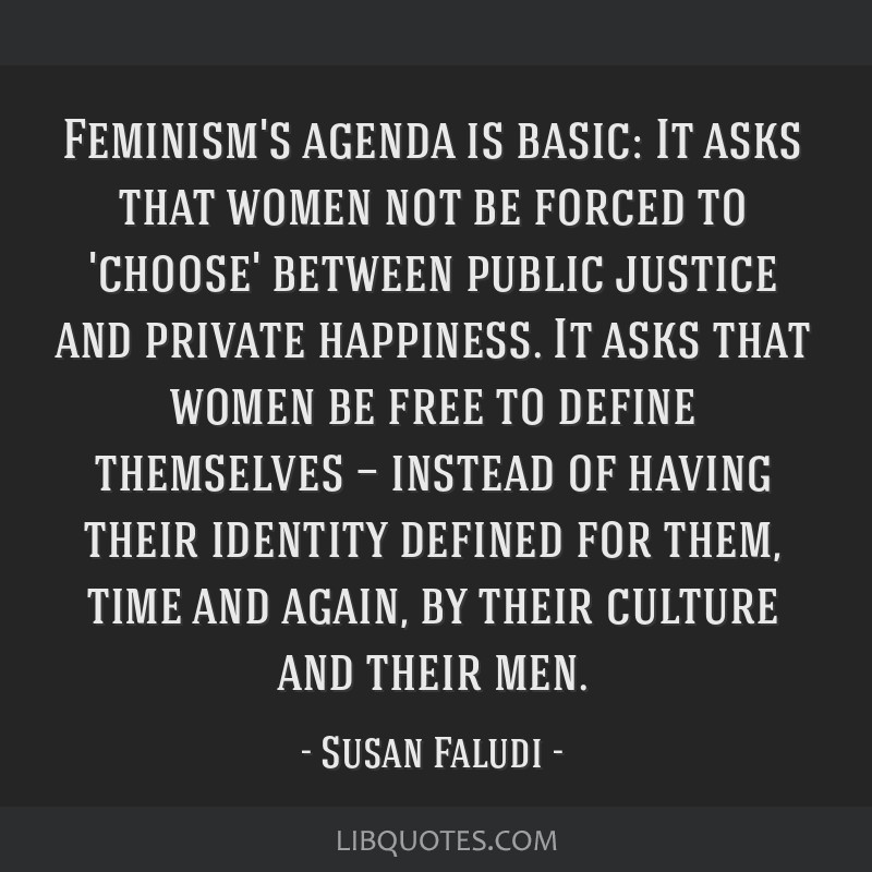 Feminism's agenda is basic: It asks that women not be forced to 'choose' between public justice and private happiness. It asks that women be free to...