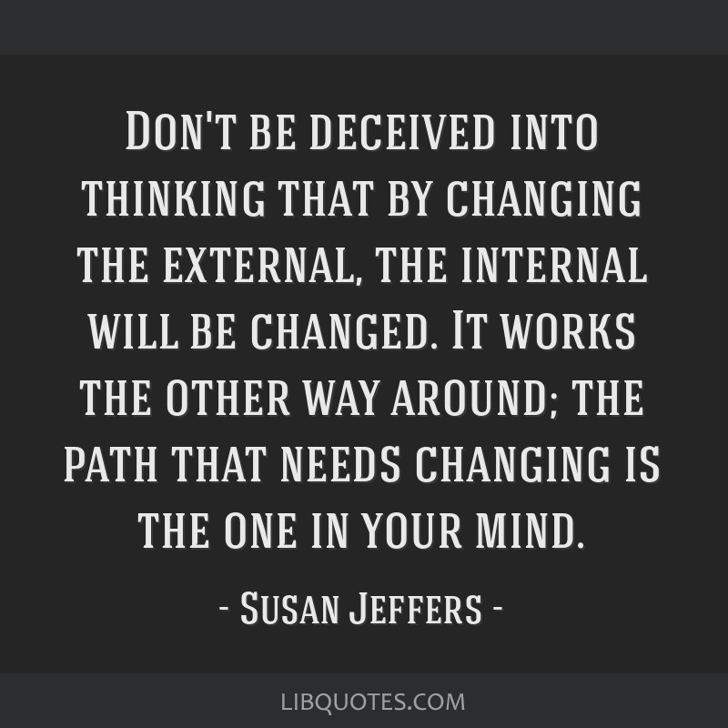 Don't be deceived into thinking that by changing the external, the internal will be changed. It works the other way around; the path that needs...