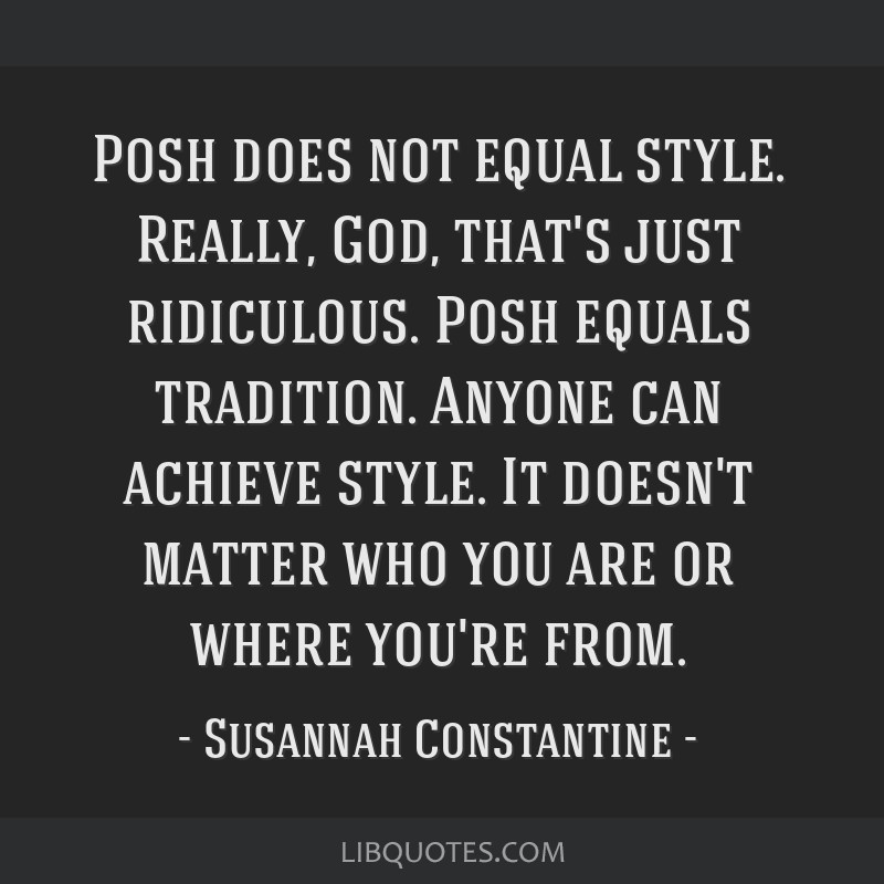 Posh does not equal style. Really, God, that's just ridiculous. Posh equals tradition. Anyone can achieve style. It doesn't matter who you are or...