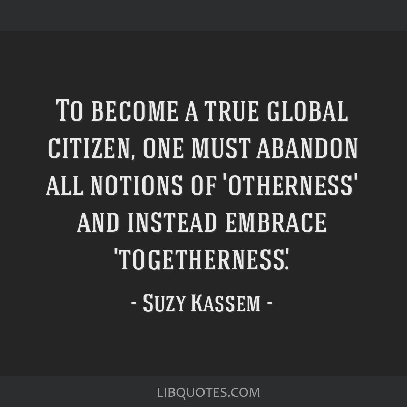 To become a true global citizen, one must abandon all notions of 'otherness' and instead embrace 'togetherness'.