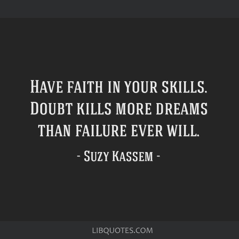 Have faith in your skills. Doubt kills more dreams than failure ever will.