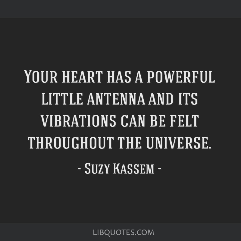 Your heart has a powerful little antenna and its vibrations can be felt throughout the universe.