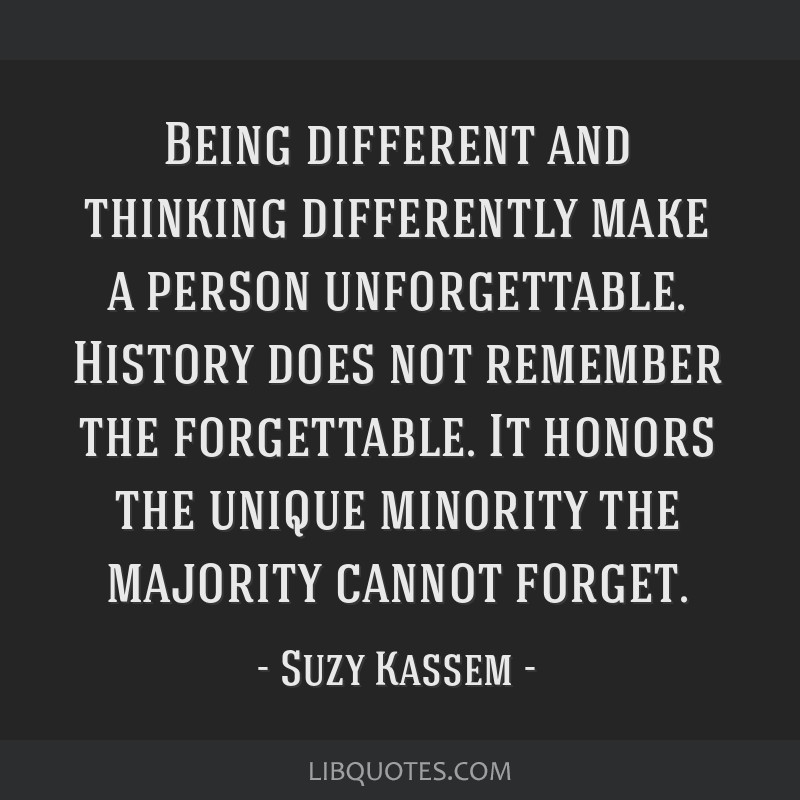 Being different and thinking differently make a person unforgettable. History does not remember the forgettable. It honors the unique minority the...