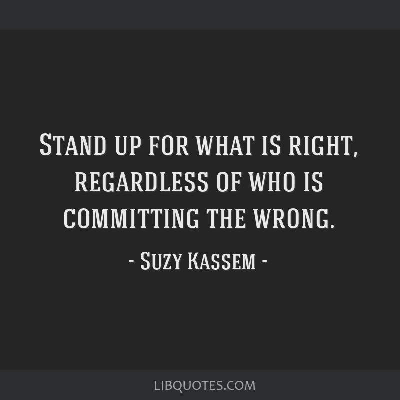 Stand up for what is right, regardless of who is committing the wrong.